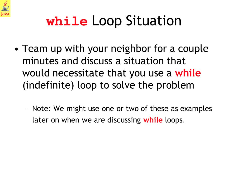 15 while Loop Situation Team up with your neighbor for a couple minutes and discuss a situation that would necessitate that you use a while (indefinit