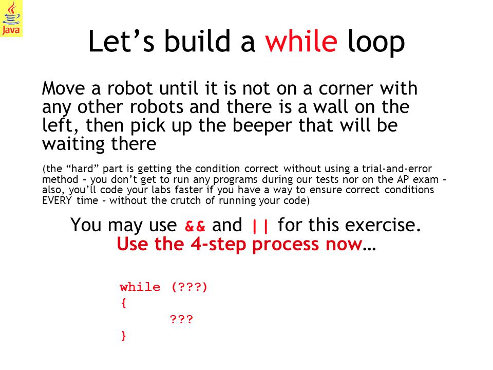 25 Let's build a while loop Move a robot until it is not on a corner with any other robots and there is a wall on the left, then pick up the beeper th