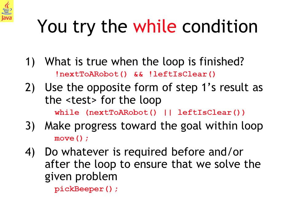 26 You try the while condition 1)What is true when the loop is finished? !nextToARobot() && !leftIsClear() 2)Use the opposite form of step 1's result