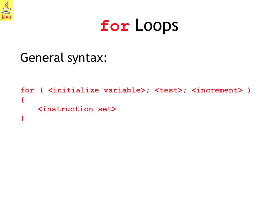 6 for Loops General syntax: for ( ; ; ) { }