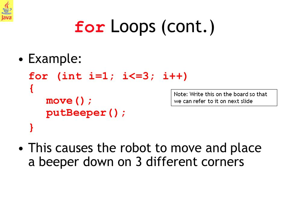 8 for Loops (cont.) Example: for (int i=1; i<=3; i++) { move(); putBeeper(); } This causes the robot to move and place a beeper down on 3 different co