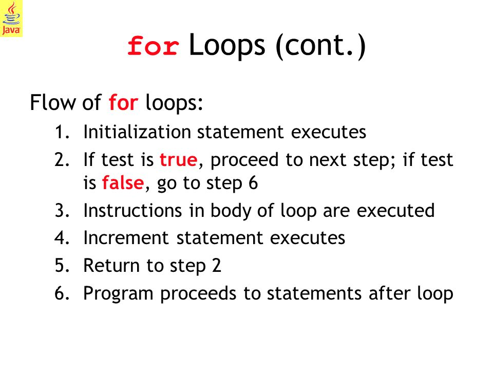 9 for Loops (cont.) Flow of for loops: 1.Initialization statement executes 2.If test is true, proceed to next step; if test is false, go to step 6 3.I