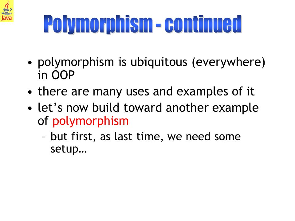 19 polymorphism is ubiquitous (everywhere) in OOP there are many uses and examples of it let's now build toward another example of polymorphism –but first, as last time, we need some setup…