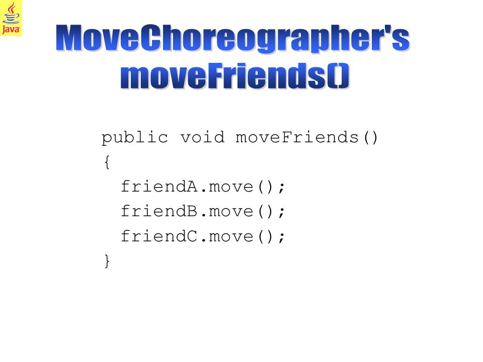 23 public void moveFriends() { friendA.move(); friendB.move(); friendC.move(); }