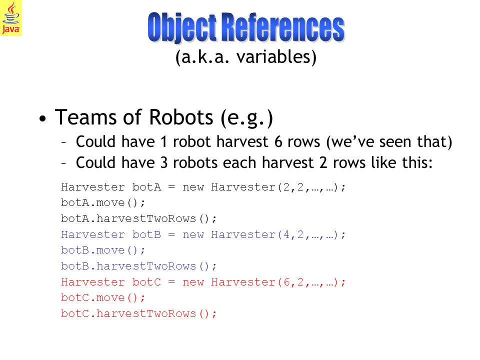 4 Could also intersperse the operations like this: // same instantiations Harvester botA = new Harvester(2,2,…,…); Harvester botB = new Harvester(4,2,…,…); Harvester botC = new Harvester(6,2,…,…); botA.move(); botB.move(); botC.move(); botA.harvestTwoRows(); botB.harvestTwoRows(); botC.harvestTwoRows(); There are 3 separate robot references in this example: botA botB botC