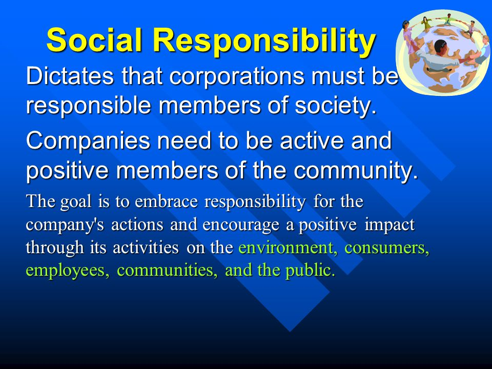Social Responsibility Dictates that corporations must be responsible members of society. Companies need to be active and positive members of the commu