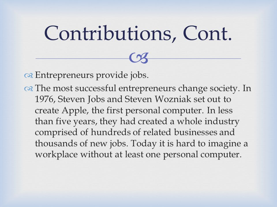   Entrepreneurs provide jobs. The most successful entrepreneurs change society.
