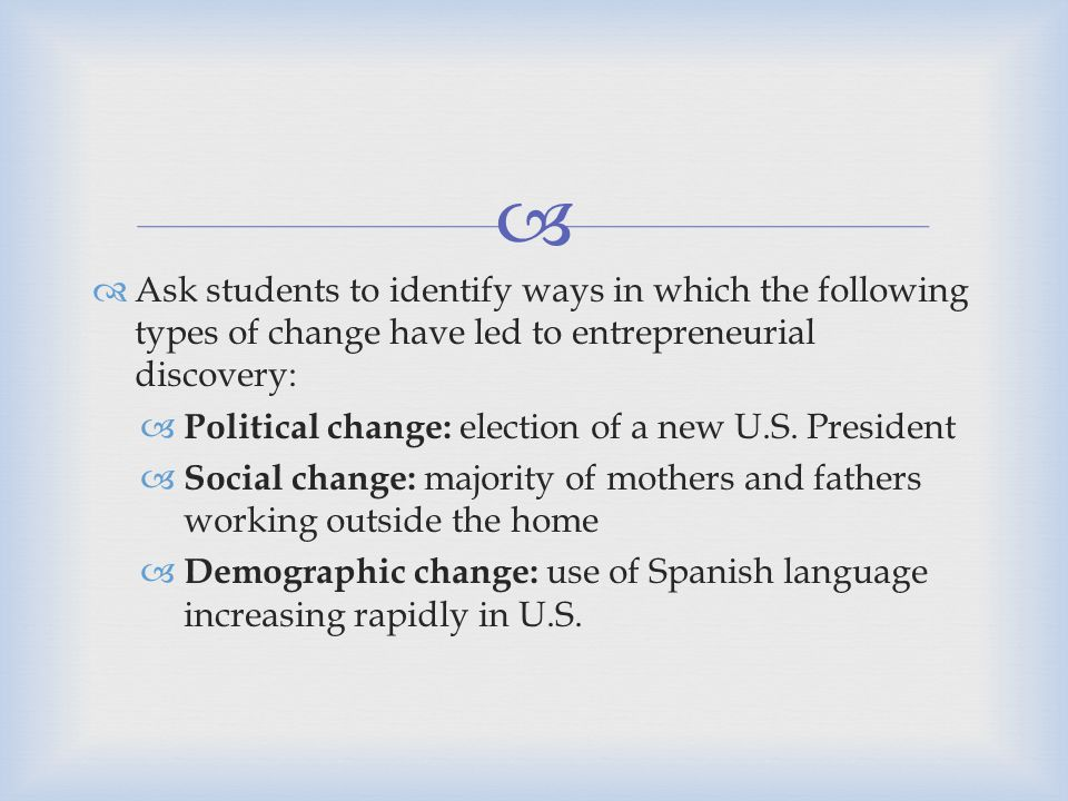   Ask students to identify ways in which the following types of change have led to entrepreneurial discovery:  Political change: election of a new U.S.
