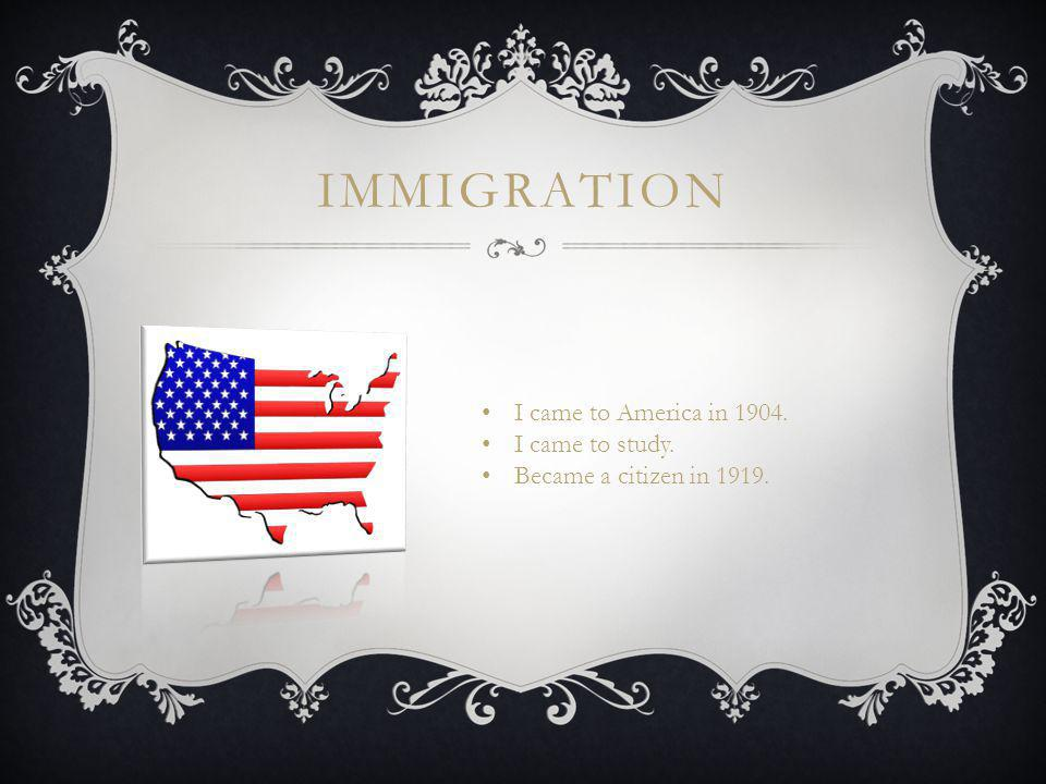IMMIGRATION I came to America in 1904. I came to study. Became a citizen in 1919.