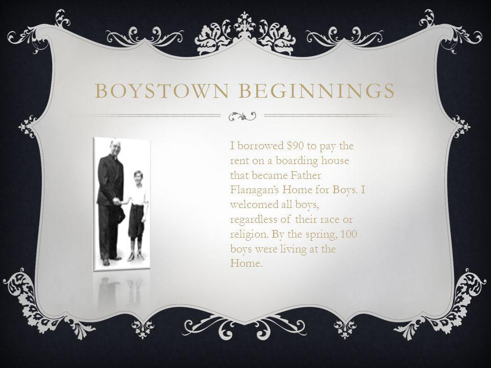 BOYSTOWN BEGINNINGS I borrowed $90 to pay the rent on a boarding house that became Father Flanagan's Home for Boys.