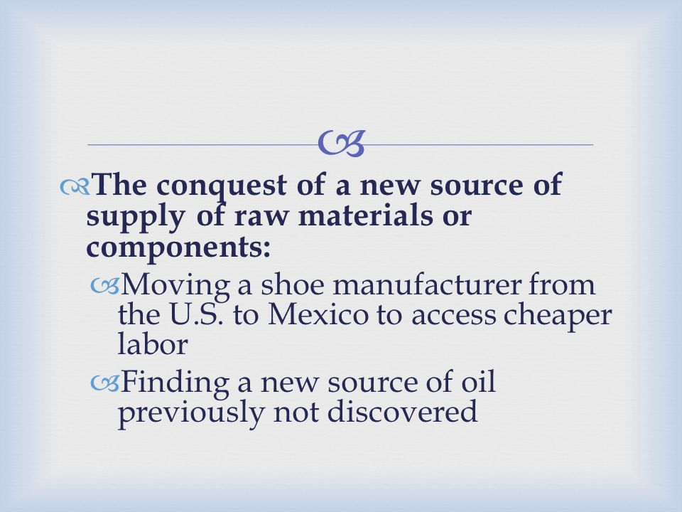   The conquest of a new source of supply of raw materials or components:  Moving a shoe manufacturer from the U.S. to Mexico to access cheaper labo