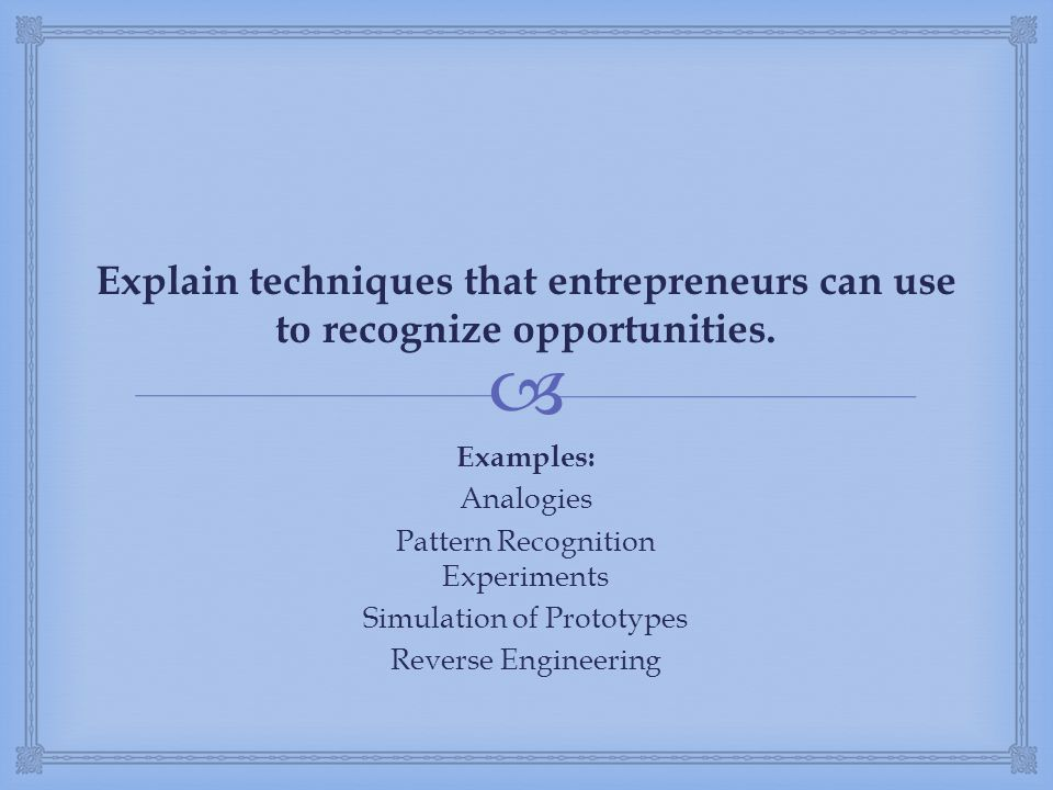  Explain techniques that entrepreneurs can use to recognize opportunities. Examples: Analogies Pattern Recognition Experiments Simulation of Prototyp