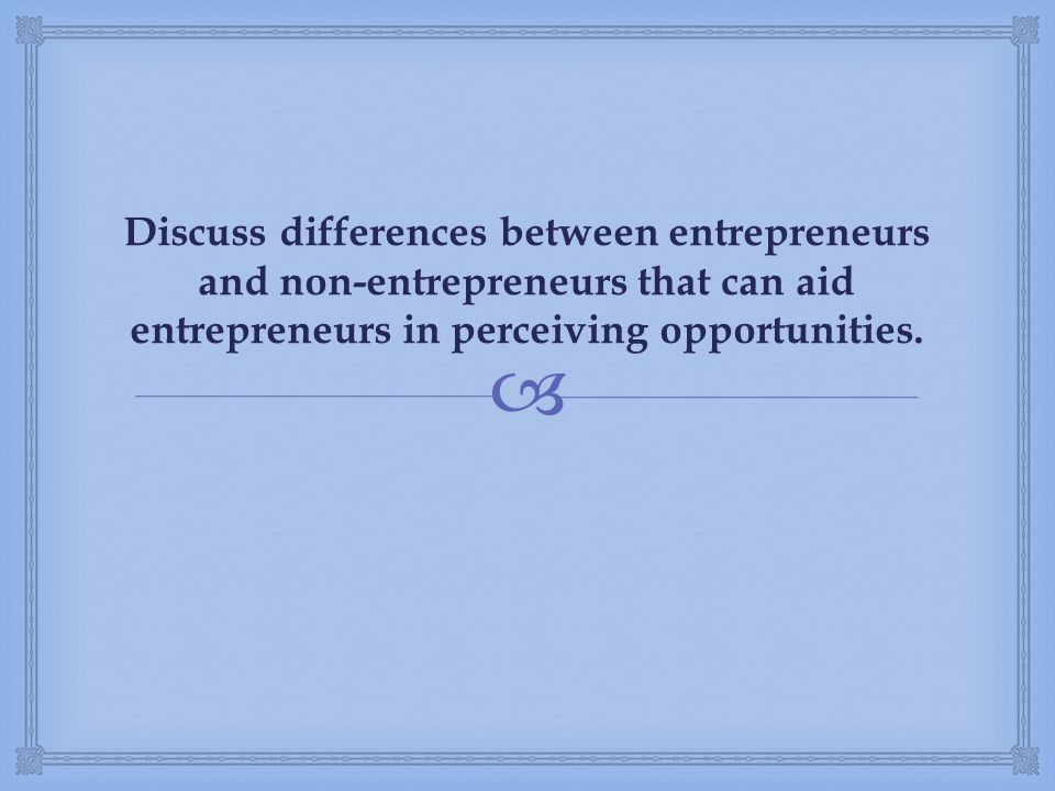  Discuss differences between entrepreneurs and non-entrepreneurs that can aid entrepreneurs in perceiving opportunities.
