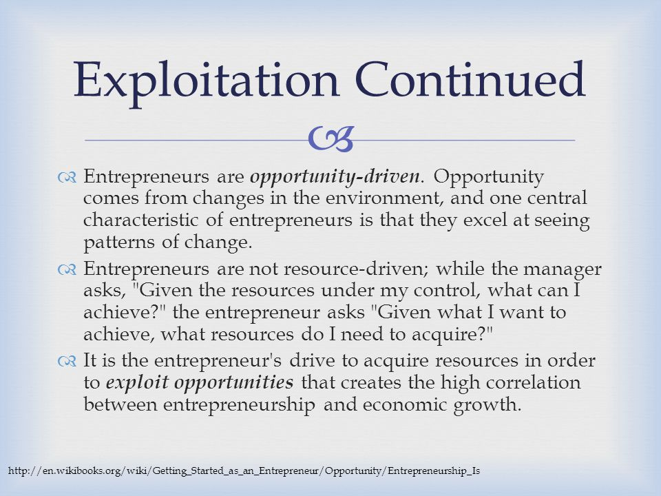   Entrepreneurs are opportunity-driven. Opportunity comes from changes in the environment, and one central characteristic of entrepreneurs is that t