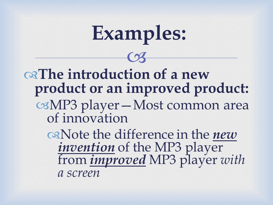   The introduction of a new product or an improved product:  MP3 player—Most common area of innovation  Note the difference in the new invention o
