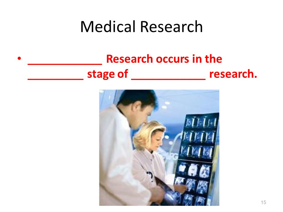 Medical Research ____________ Research occurs in the _________ stage of ____________ research. 15