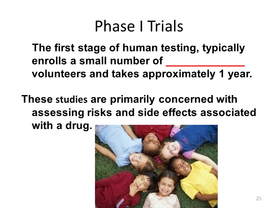 Phase I Trials The first stage of human testing, typically enrolls a small number of _____________ volunteers and takes approximately 1 year. These st
