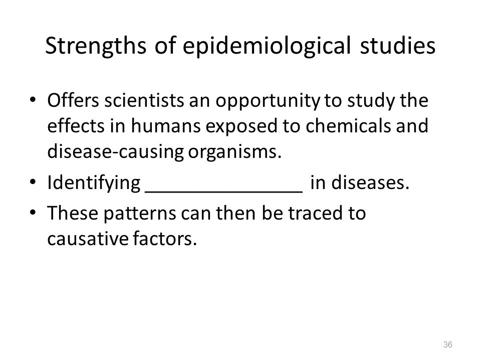 Strengths of epidemiological studies Offers scientists an opportunity to study the effects in humans exposed to chemicals and disease-causing organism