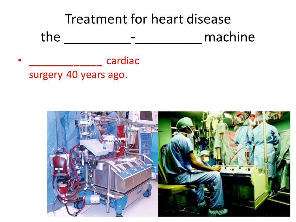 Treatment for heart disease the _________-_________ machine _____________ cardiac surgery 40 years ago.
