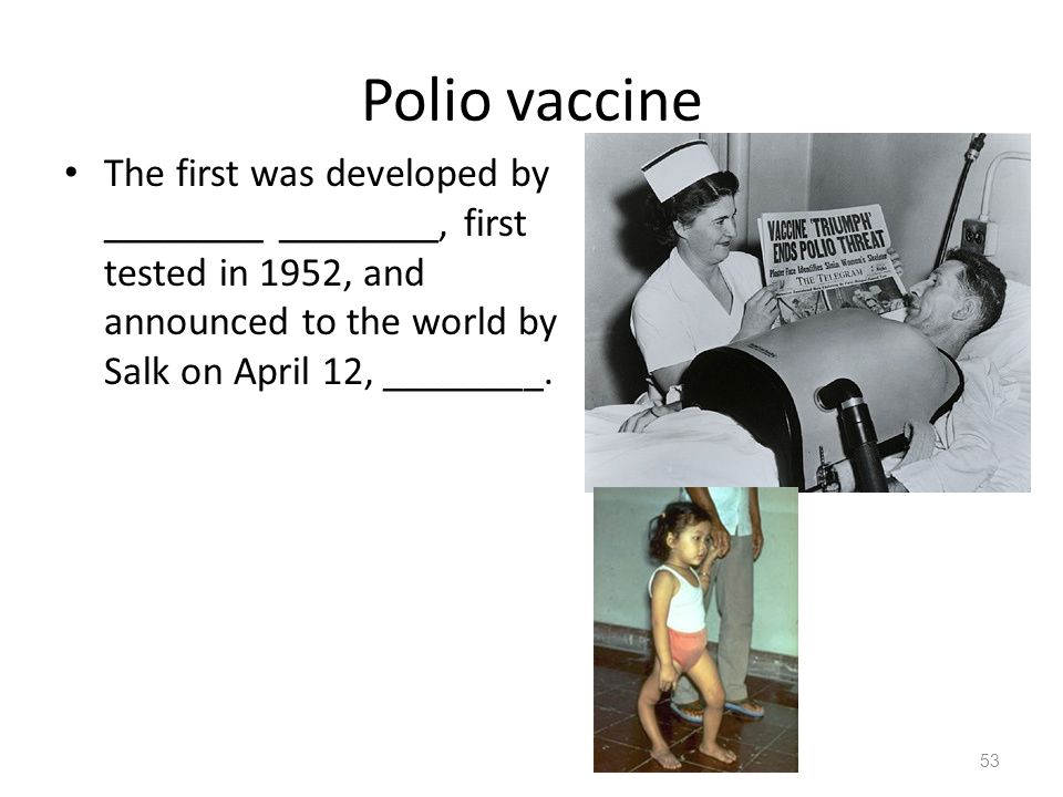 Polio vaccine The first was developed by ________ ________, first tested in 1952, and announced to the world by Salk on April 12, ________. 53