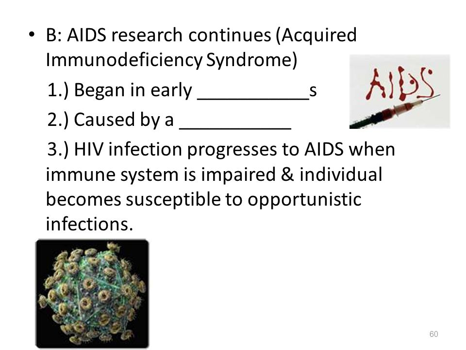B: AIDS research continues (Acquired Immunodeficiency Syndrome) 1.) Began in early ___________s 2.) Caused by a ___________ 3.) HIV infection progress