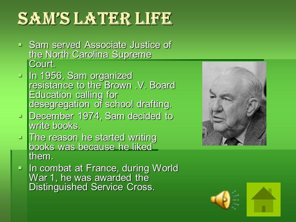 Sam's Later Life  Sam served Associate Justice of the North Carolina Supreme Court.  In 1956, Sam organized resistance to the Brown.V. Board Educati