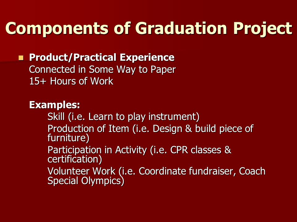Components of Graduation Project Product/Practical Experience Product/Practical Experience Connected in Some Way to Paper 15+ Hours of Work Examples: Skill (i.e.