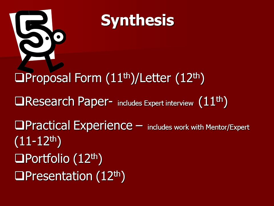 Synthesis  Proposal Form (11 th )/Letter (12 th )  Research Paper- includes Expert interview (11 th )  Practical Experience – includes work with Mentor/Expert (11-12 th )  Portfolio (12 th )  Presentation (12 th )