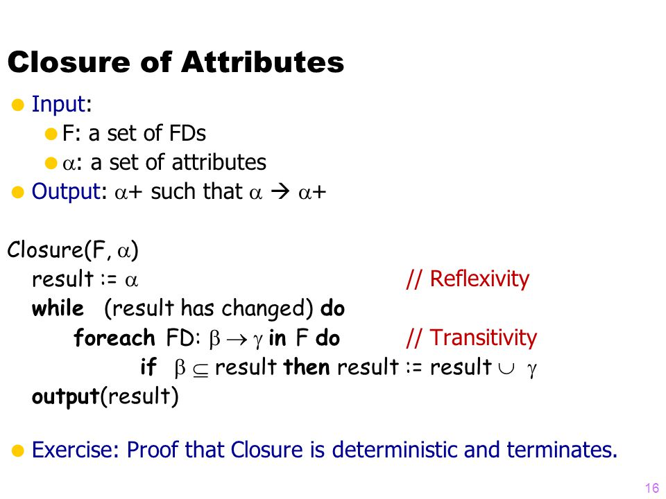 Closure of Attributes  Input:  F: a set of FDs   : a set of attributes  Output:  + such that    + Closure(F,  ) result :=  // Reflexivity while (result has changed) do foreach FD:  in F do // Transitivity if   result then result := result   output(result)  Exercise: Proof that Closure is deterministic and terminates.
