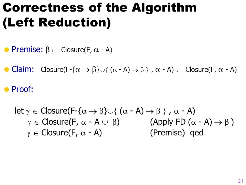 Correctness of the Algorithm (Left Reduction)  Premise:   Closure(F,  - A)  Claim:  Closure(F-{  }  (  - A) ,  - A)  Closure(F,  - A)  Proof: let   Closure(F-{  }  (  - A) ,  - A)   Closure(F,  - A  ) (Apply FD (  - A)  )   Closure(F,  - A) (Premise) qed 21