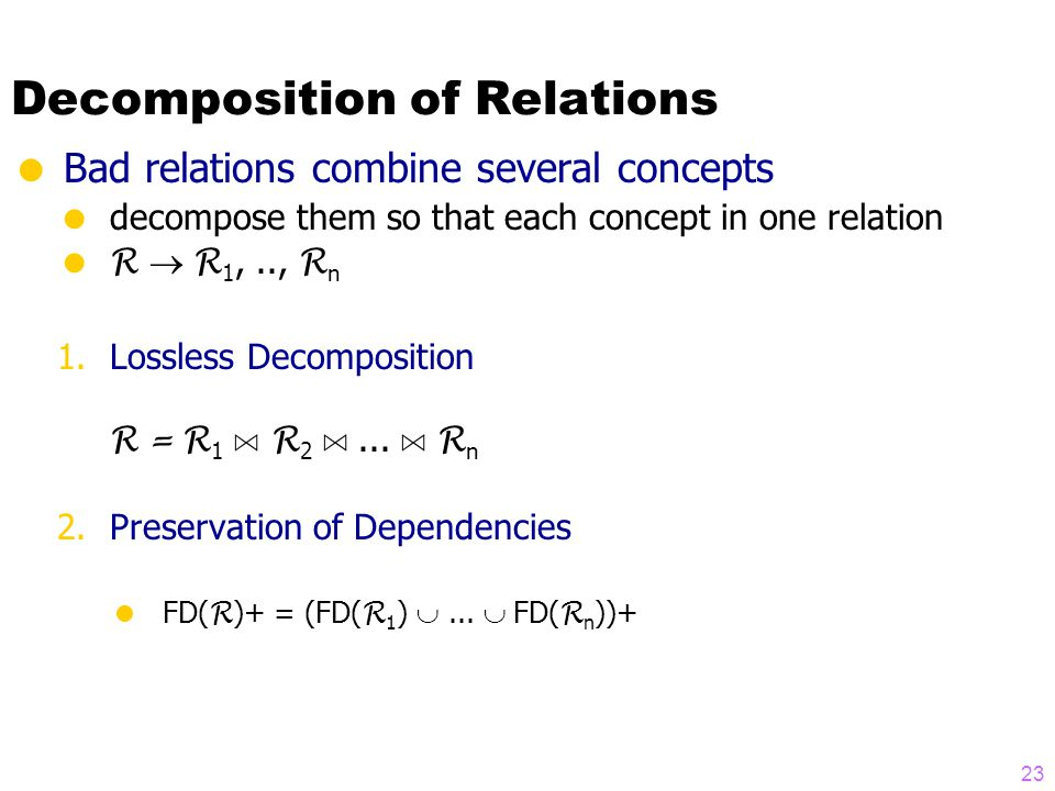 Decomposition of Relations  Bad relations combine several concepts  decompose them so that each concept in one relation  R  R 1,.., R n 1.Lossless Decomposition R =  R 1 A R 2 A...