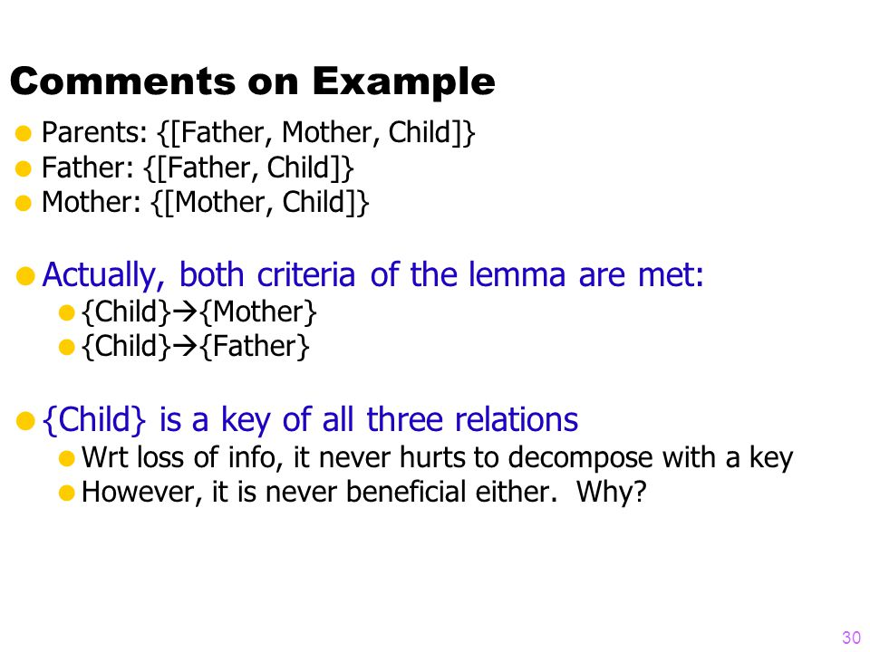 Comments on Example  Parents: {[Father, Mother, Child]}  Father: {[Father, Child]}  Mother: {[Mother, Child]}  Actually, both criteria of the lemma are met:  {Child}  {Mother}  {Child}  {Father}  {Child} is a key of all three relations  Wrt loss of info, it never hurts to decompose with a key  However, it is never beneficial either.