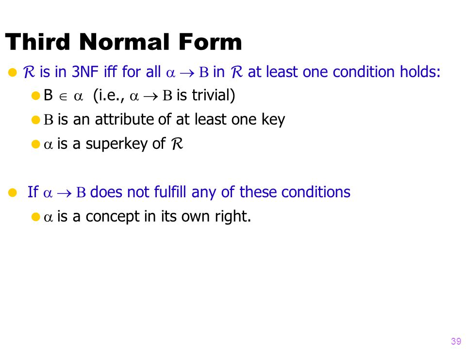 Third Normal Form  R is in 3NF iff for all  in R at least one condition holds:  B   (i.e.,  is trivial)   is an attribute of at least one key   is a superkey of R  If  does not fulfill any of these conditions   is a concept in its own right.