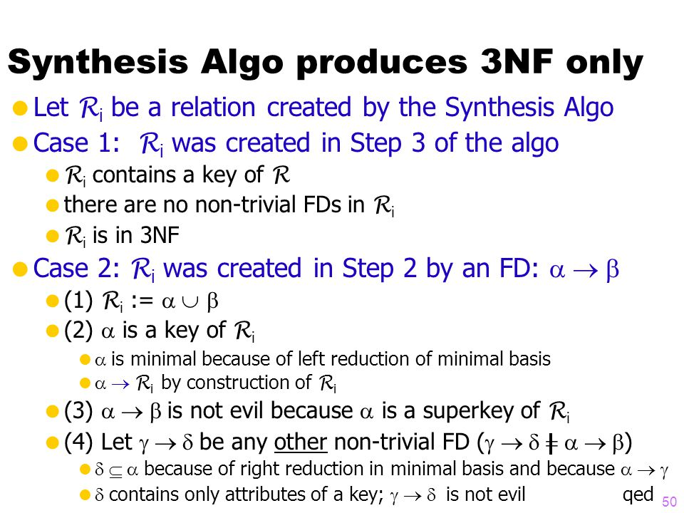 Synthesis Algo produces 3NF only  Let R i be a relation created by the Synthesis Algo  Case 1: R i was created in Step 3 of the algo  R i contains a key of R  there are no non-trivial FDs in R i  R i is in 3NF  Case 2: R i was created in Step 2 by an FD:   (1) R i :=    (2)  is a key of R i   is minimal because of left reduction of minimal basis   R i by construction of R i  (3)  is not evil because  is a superkey of R i  (4) Let  be any other non-trivial FD (  )   because of right reduction in minimal basis and because    contains only attributes of a key;  is not evil qed 50