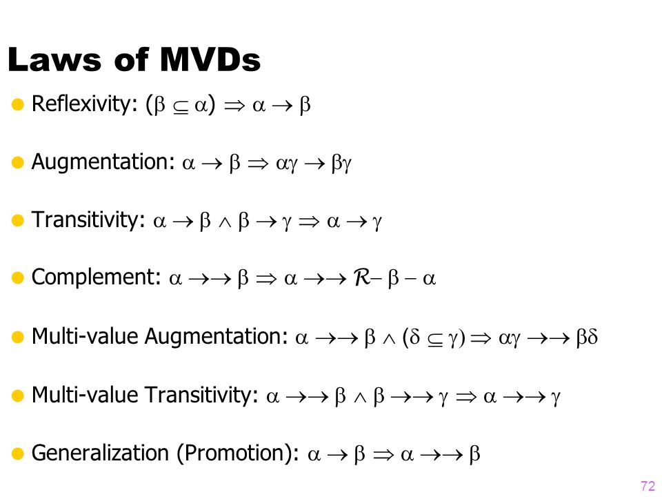 Laws of MVDs  Reflexivity: (   )    Augmentation:     Transitivity:       Complement:    R   Multi-value Augmentation:   (     Multi-value Transitivity:       Generalization (Promotion):    72