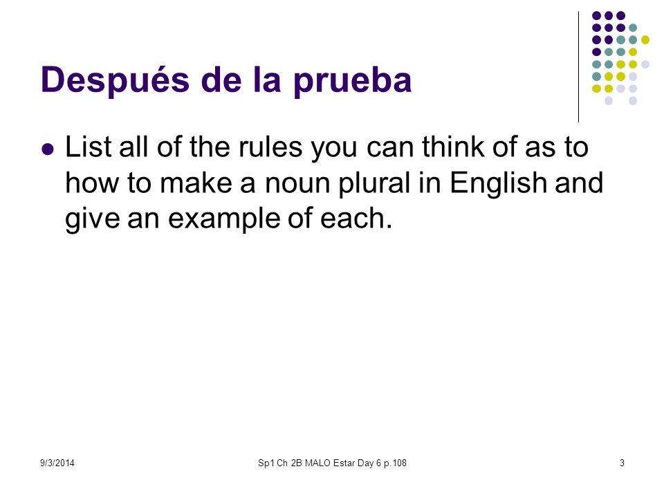 9/3/2014Sp1 Ch 2B MALO Estar Day 6 p.1083 Después de la prueba List all of the rules you can think of as to how to make a noun plural in English and give an example of each.