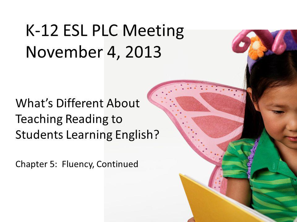 K-12 ESL PLC Meeting November 4, 2013 What's Different About Teaching Reading to Students Learning English? Chapter 5: Fluency, Continued
