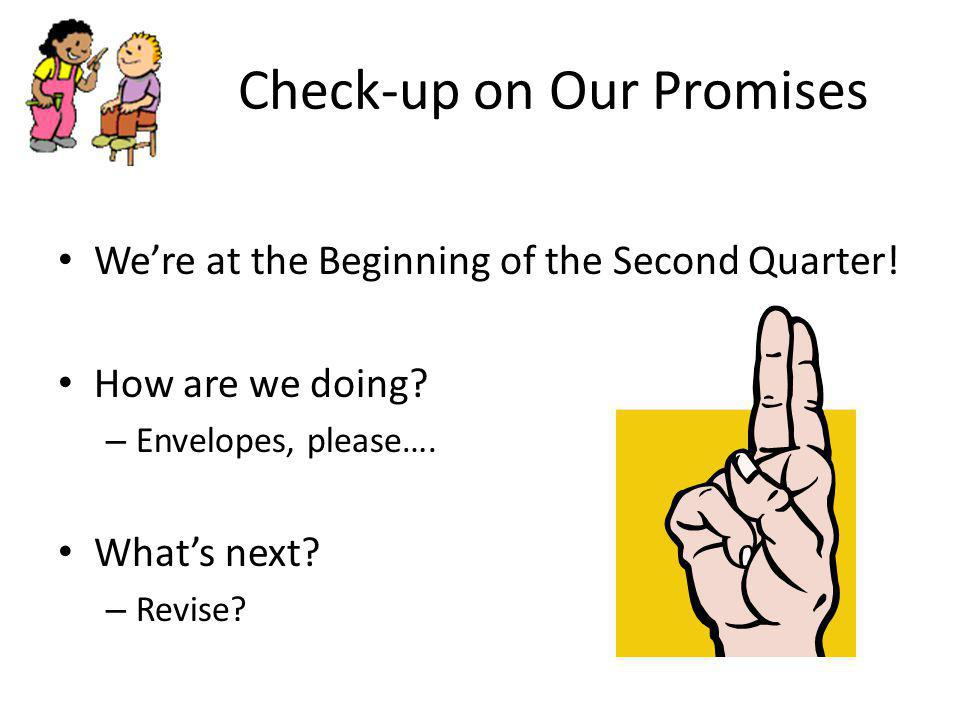 Check-up on Our Promises We're at the Beginning of the Second Quarter! How are we doing? – Envelopes, please…. What's next? – Revise?