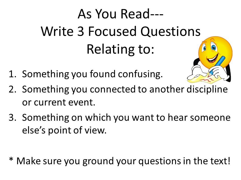 As You Read--- Write 3 Focused Questions Relating to: 1.Something you found confusing. 2.Something you connected to another discipline or current even