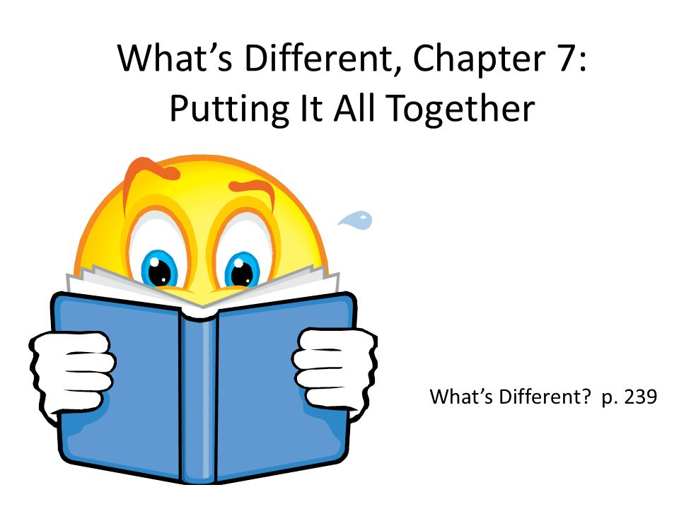 What's Different, Chapter 7: Putting It All Together What's Different? p. 239
