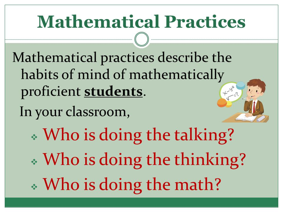 Mathematical Practices Mathematical practices describe the habits of mind of mathematically proficient students. In your classroom,  Who is doing the