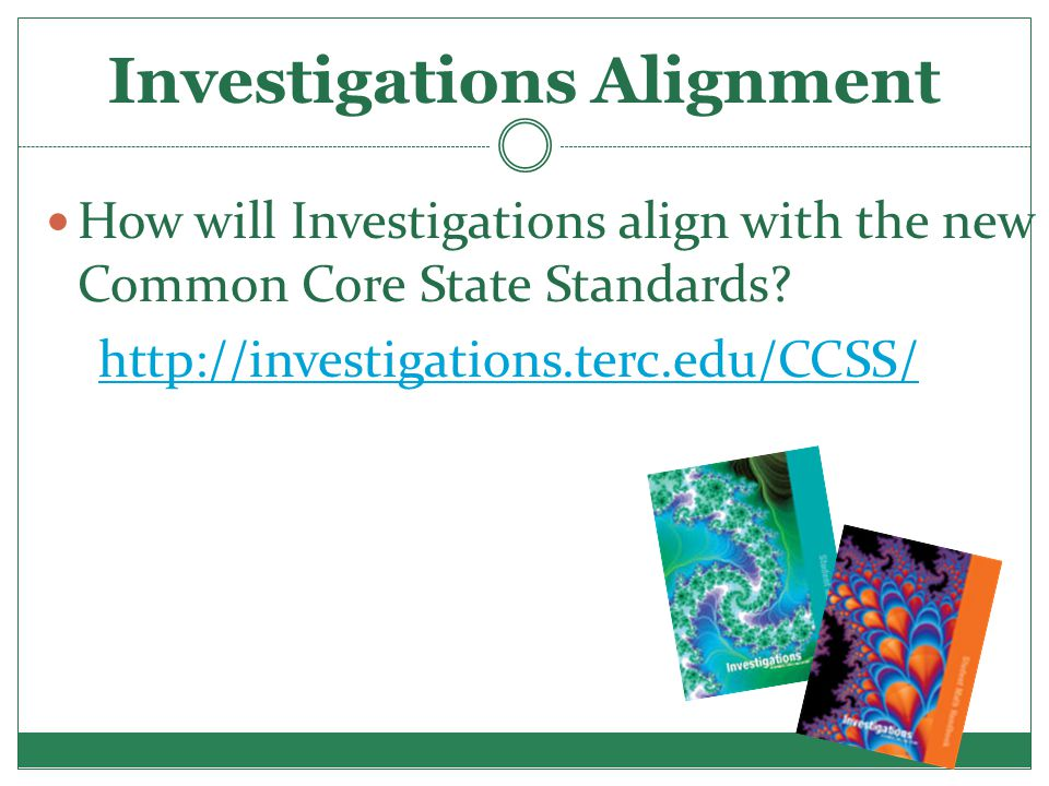 Investigations Alignment How will Investigations align with the new Common Core State Standards? http://investigations.terc.edu/CCSS/