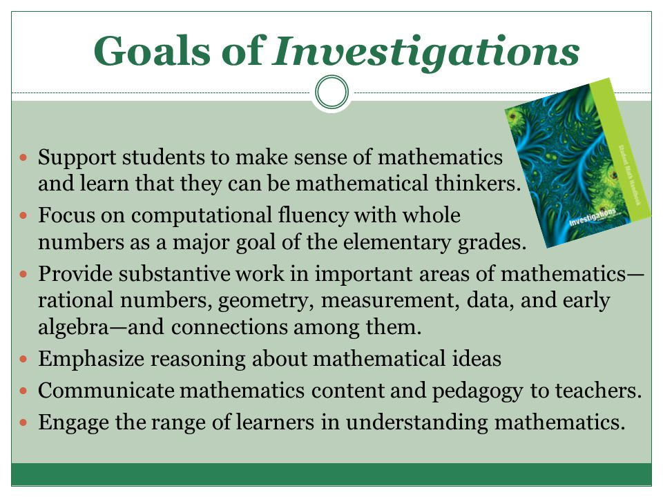 Goals of Investigations Support students to make sense of mathematics and learn that they can be mathematical thinkers. Focus on computational fluency
