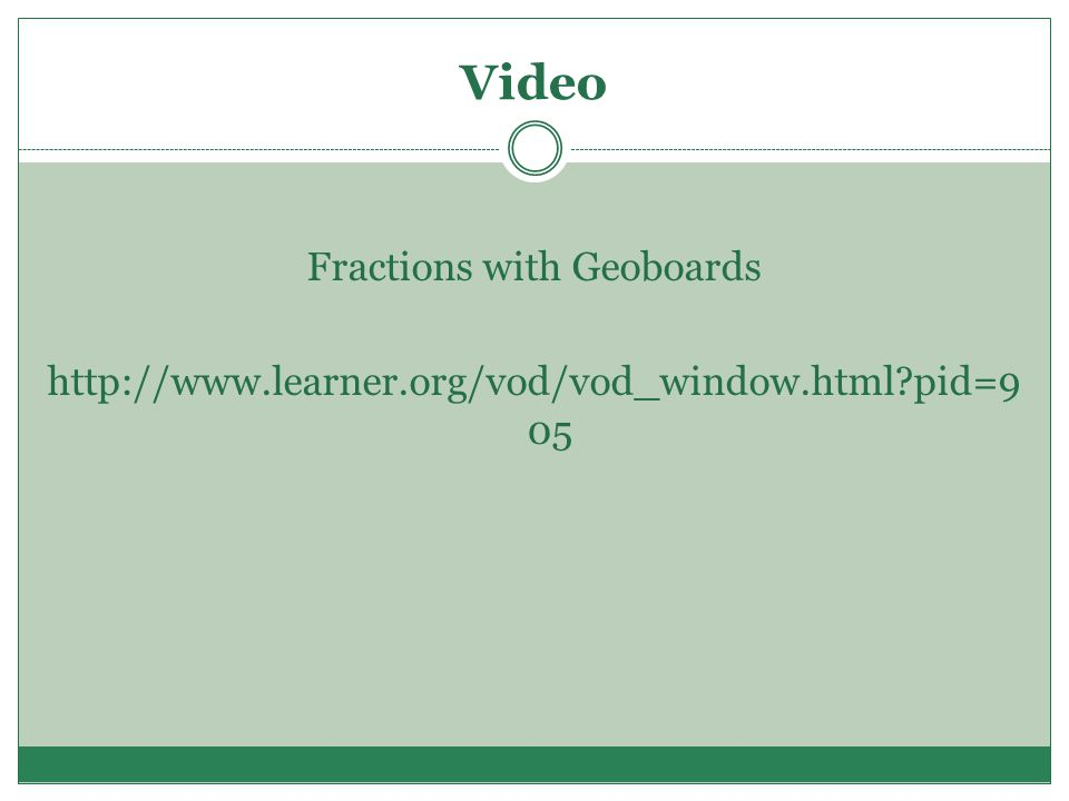 Video Fractions with Geoboards http://www.learner.org/vod/vod_window.html?pid=9 05