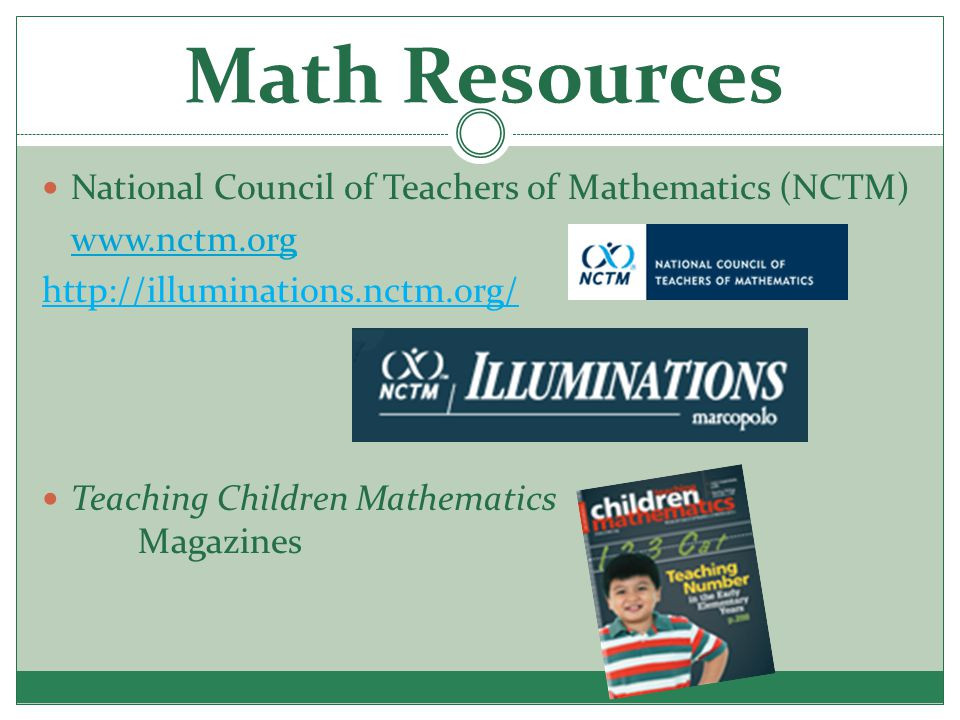 Math Resources National Council of Teachers of Mathematics (NCTM) www.nctm.org http://illuminations.nctm.org/ Teaching Children Mathematics Magazines