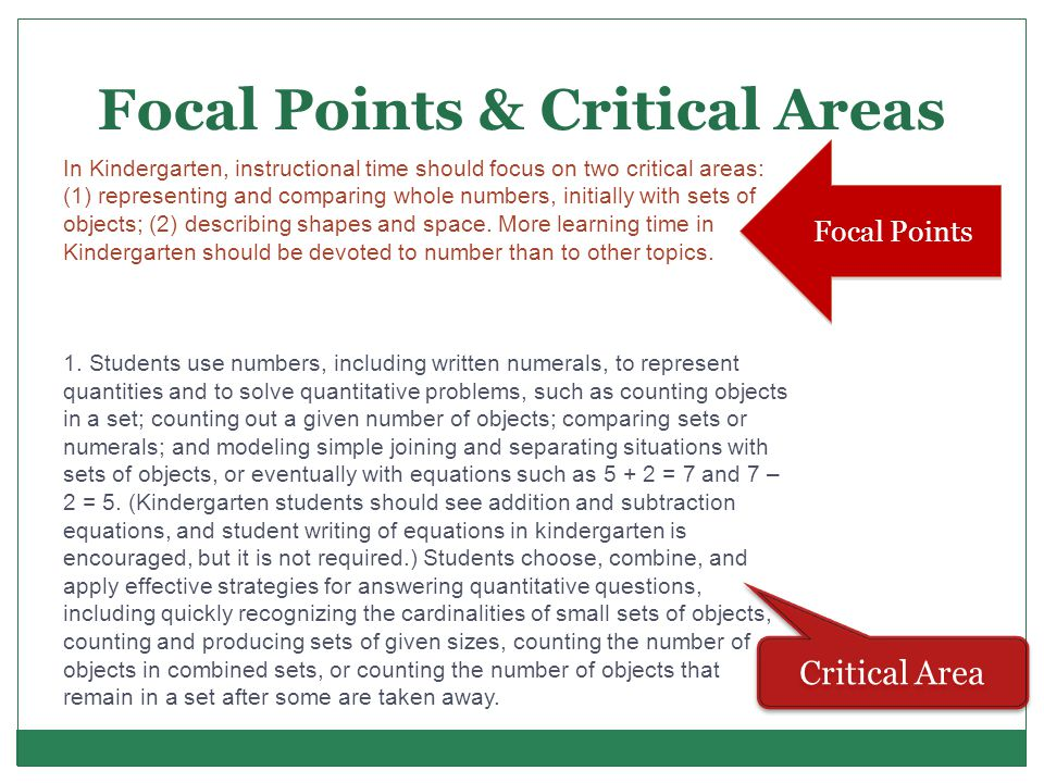 Focal Points & Critical Areas Focal Points Critical Area In Kindergarten, instructional time should focus on two critical areas: (1) representing and comparing whole numbers, initially with sets of objects; (2) describing shapes and space.