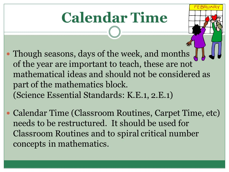 Calendar Time Though seasons, days of the week, and months of the year are important to teach, these are not mathematical ideas and should not be considered as part of the mathematics block.