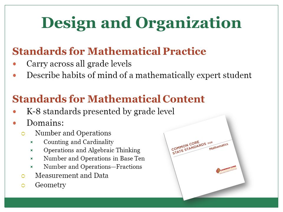 Design and Organization Standards for Mathematical Practice Carry across all grade levels Describe habits of mind of a mathematically expert student Standards for Mathematical Content K-8 standards presented by grade level Domains:  Number and Operations  Counting and Cardinality  Operations and Algebraic Thinking  Number and Operations in Base Ten  Number and Operations—Fractions  Measurement and Data  Geometry