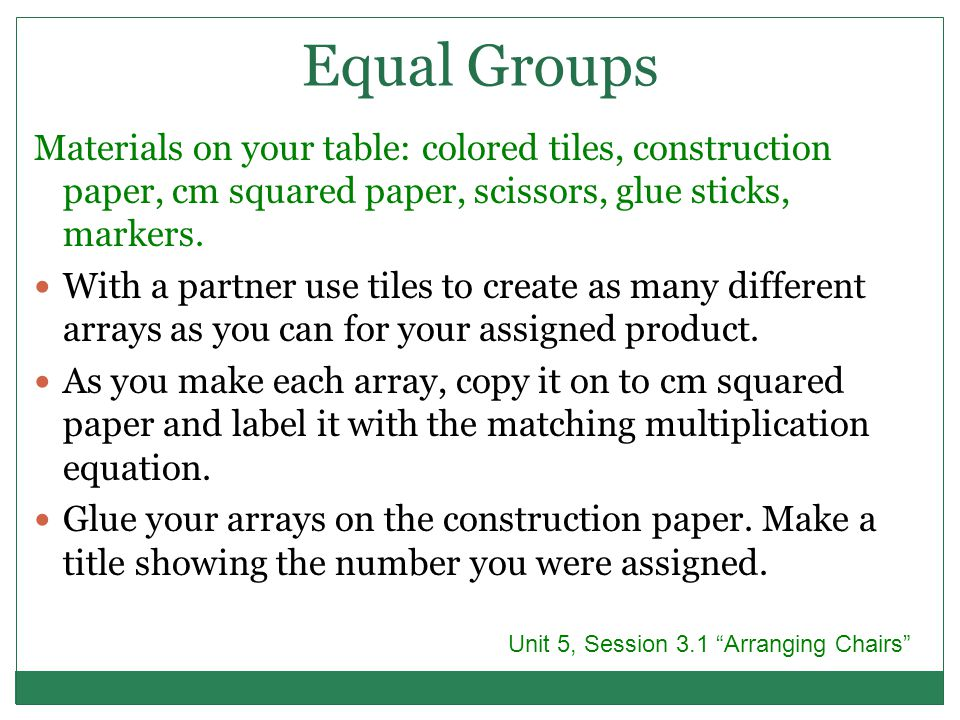 Equal Groups Materials on your table: colored tiles, construction paper, cm squared paper, scissors, glue sticks, markers.