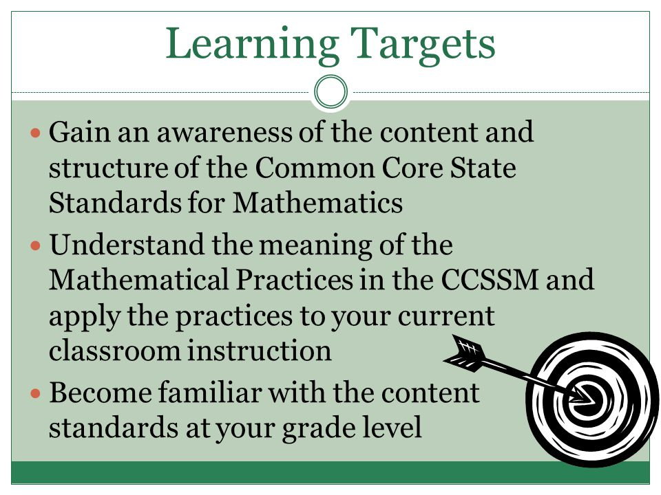 Learning Targets Gain an awareness of the content and structure of the Common Core State Standards for Mathematics Understand the meaning of the Mathematical Practices in the CCSSM and apply the practices to your current classroom instruction Become familiar with the content standards at your grade level
